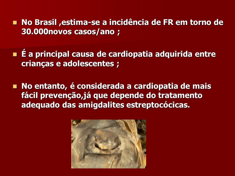 No Brasil,estima-se a incidência de FR em torno de 30.000novos casos/ano ; No Brasil,estima-se a incidência de FR em torno de 30.000novos casos/ano ; É a principal causa de cardiopatia adquirida entre crianças e adolescentes ; É a principal causa de cardiopatia adquirida entre crianças e adolescentes ; No entanto, é considerada a cardiopatia de mais fácil prevenção,já que depende do tratamento adequado das amigdalites estreptocócicas.