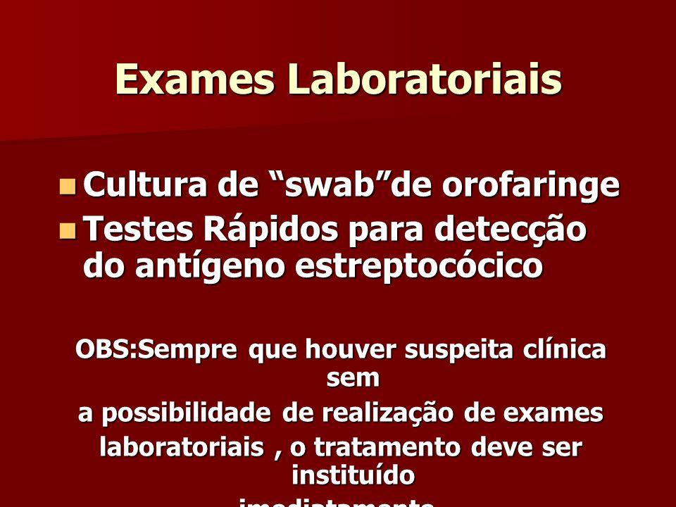 Exames Laboratoriais Cultura de swabde orofaringe Cultura de swabde orofaringe Testes Rápidos para detecção do antígeno estreptocócico Testes Rápidos para detecção do antígeno estreptocócico OBS:Sempre que houver suspeita clínica sem a possibilidade de realização de exames laboratoriais, o tratamento deve ser instituído imediatamente.
