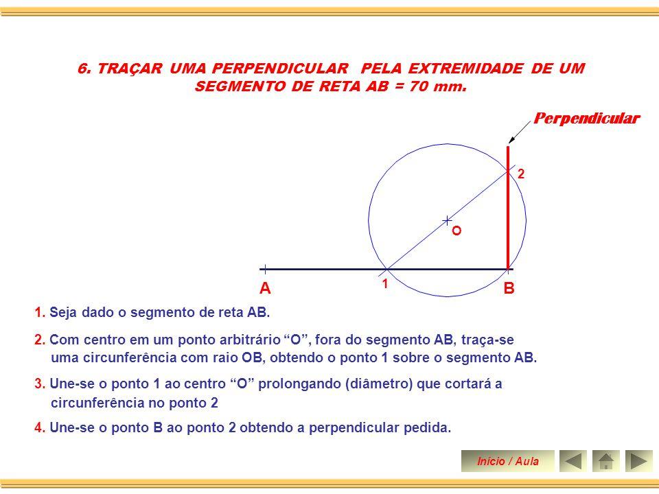 1. Seja dado o segmento de reta AB 5. TRAÇAR UMA PERPENDICULAR PELA EXTREMIDADE DE UM SEGMENTO DE RETA AB = 70 mm. 2. Com centro em A abertura qualque