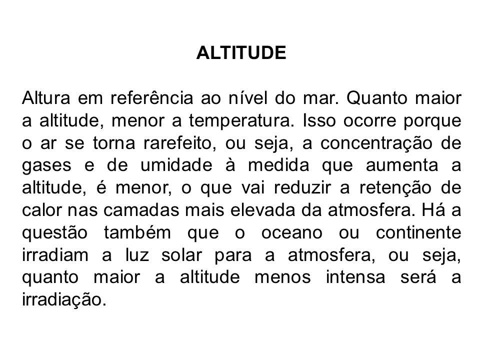 ALTITUDE Altura em referência ao nível do mar. Quanto maior a altitude, menor a temperatura. Isso ocorre porque o ar se torna rarefeito, ou seja, a co