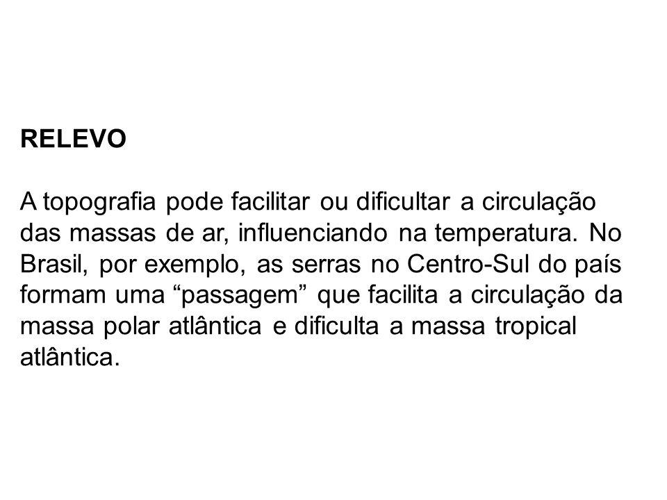 RELEVO A topografia pode facilitar ou dificultar a circulação das massas de ar, influenciando na temperatura. No Brasil, por exemplo, as serras no Cen
