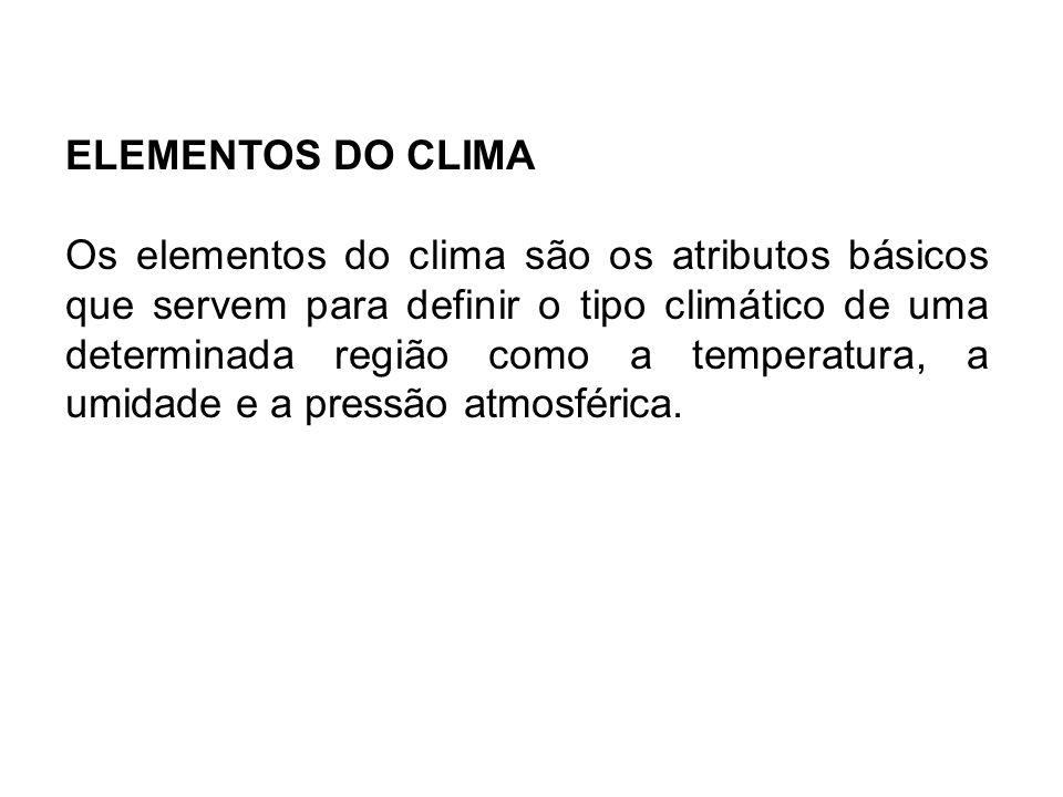 ELEMENTOS DO CLIMA Os elementos do clima são os atributos básicos que servem para definir o tipo climático de uma determinada região como a temperatur