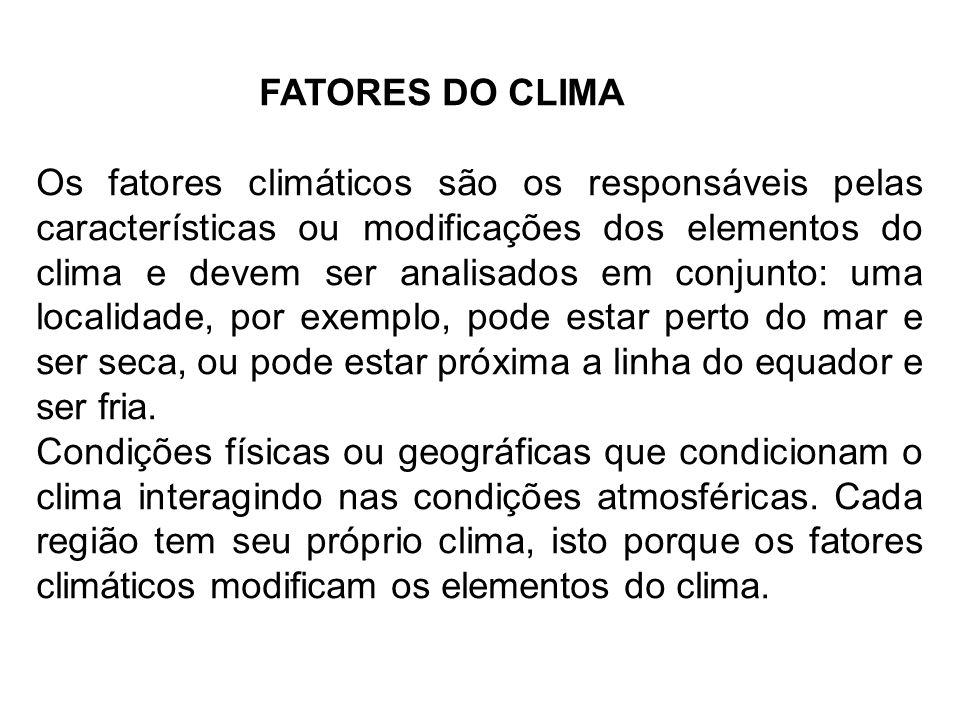 FATORES DO CLIMA Os fatores climáticos são os responsáveis pelas características ou modificações dos elementos do clima e devem ser analisados em conj