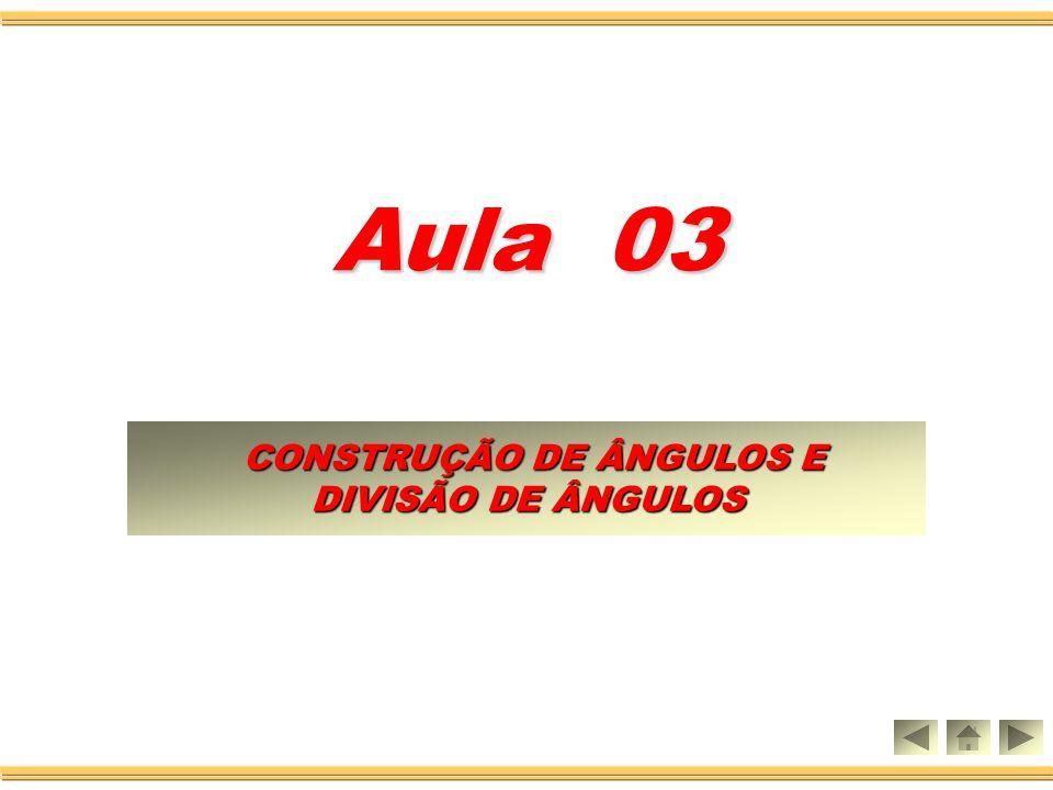 CONSTRUÇÃO DE ÂNGULOS E CONSTRUÇÃO DE ÂNGULOS E DIVISÃO DE ÂNGULOS DIVISÃO DE ÂNGULOS Aula 03
