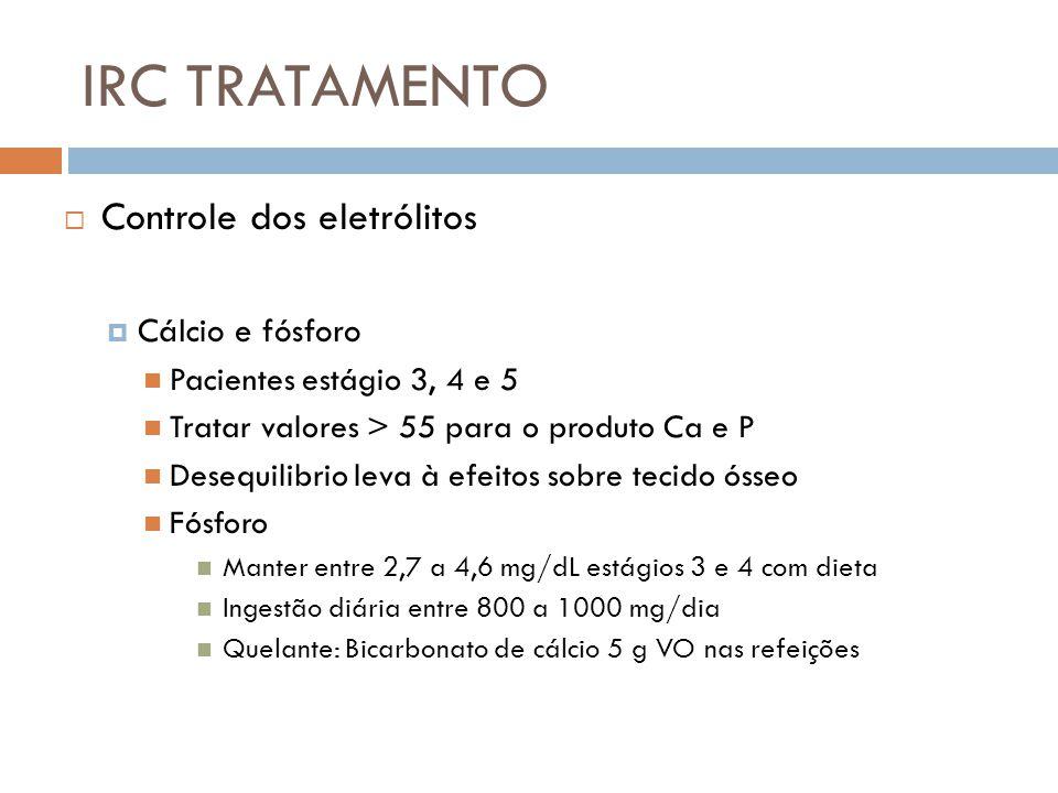 IRC TRATAMENTO Controle dos eletrólitos Cálcio e fósforo Pacientes estágio 3, 4 e 5 Tratar valores > 55 para o produto Ca e P Desequilibrio leva à efe