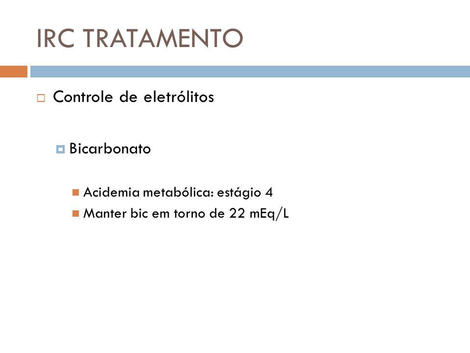 IRC TRATAMENTO Controle de eletrólitos Bicarbonato Acidemia metabólica: estágio 4 Manter bic em torno de 22 mEq/L