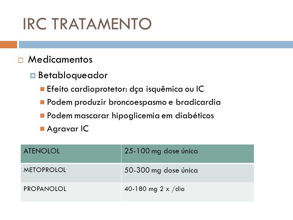 IRC TRATAMENTO Medicamentos Betabloqueador Efeito cardioprotetor: dça isquêmica ou IC Podem produzir broncoespasmo e bradicardia Podem mascarar hipogl