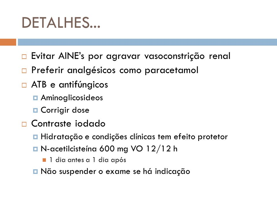 DETALHES... Evitar AINEs por agravar vasoconstrição renal Preferir analgésicos como paracetamol ATB e antifúngicos Aminoglicosideos Corrigir dose Cont