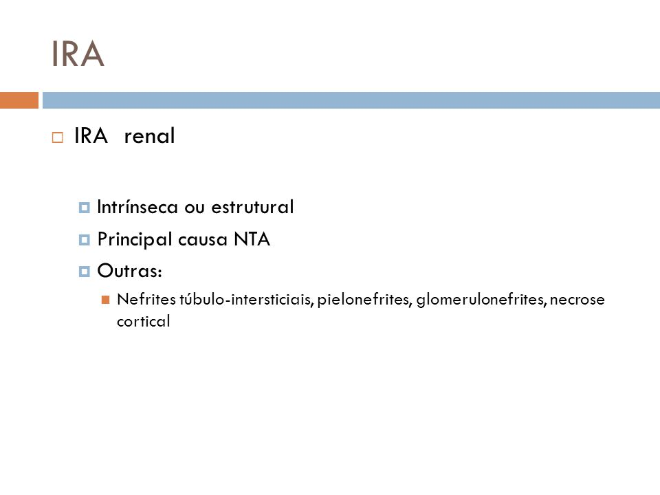 IRA IRA renal Intrínseca ou estrutural Principal causa NTA Outras: Nefrites túbulo-intersticiais, pielonefrites, glomerulonefrites, necrose cortical