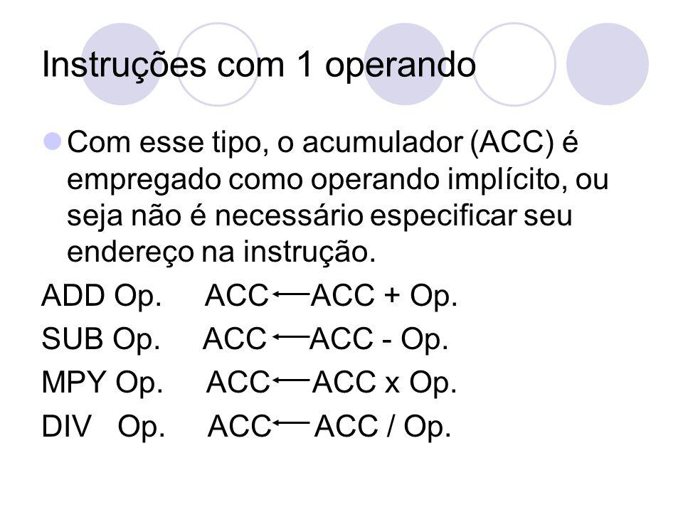 Instruções com 1 operando Com esse tipo, o acumulador (ACC) é empregado como operando implícito, ou seja não é necessário especificar seu endereço na instrução.