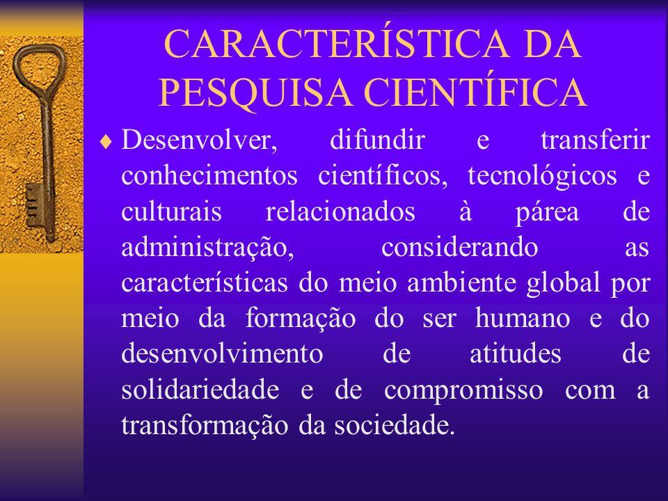 CARACTERÍSTICA DA PESQUISA CIENTÍFICA Desenvolver, difundir e transferir conhecimentos científicos, tecnológicos e culturais relacionados à párea de a