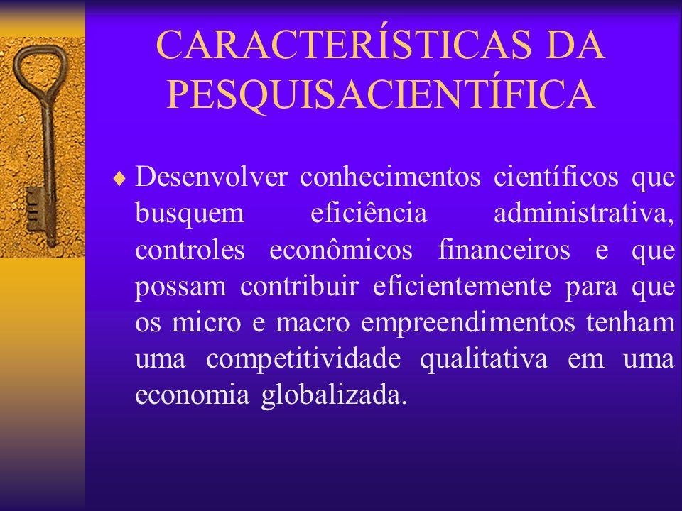 CARACTERÍSTICAS DA PESQUISACIENTÍFICA Desenvolver conhecimentos científicos que busquem eficiência administrativa, controles econômicos financeiros e