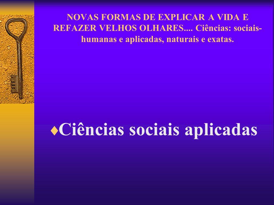 NOVAS FORMAS DE EXPLICAR A VIDA E REFAZER VELHOS OLHARES.... Ciências: sociais- humanas e aplicadas, naturais e exatas. Ciências sociais aplicadas