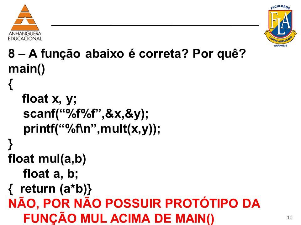 10 8 – A função abaixo é correta? Por quê? main() { float x, y; scanf(%f%f,&x,&y); printf(%f\n,mult(x,y)); } float mul(a,b) float a, b; { return (a*b)