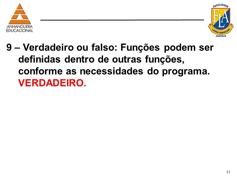 11 9 – Verdadeiro ou falso: Funções podem ser definidas dentro de outras funções, conforme as necessidades do programa. VERDADEIRO.
