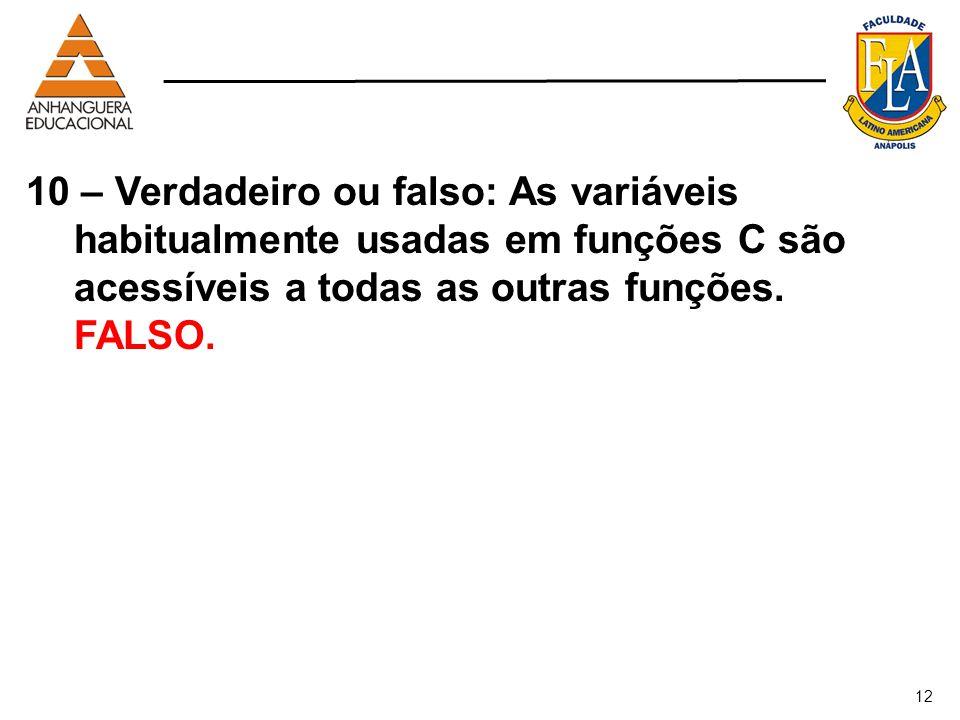 12 10 – Verdadeiro ou falso: As variáveis habitualmente usadas em funções C são acessíveis a todas as outras funções. FALSO.