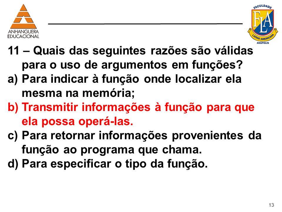 13 11 – Quais das seguintes razões são válidas para o uso de argumentos em funções? a)Para indicar à função onde localizar ela mesma na memória; b)Tra