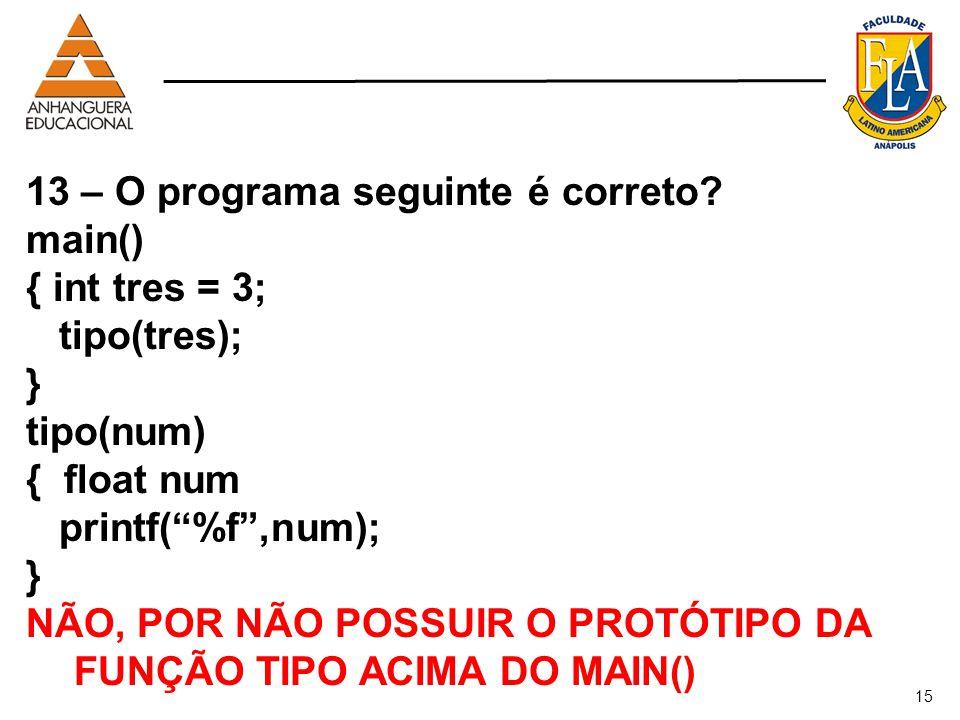 15 13 – O programa seguinte é correto? main() { int tres = 3; tipo(tres); } tipo(num) { float num printf(%f,num); } NÃO, POR NÃO POSSUIR O PROTÓTIPO D