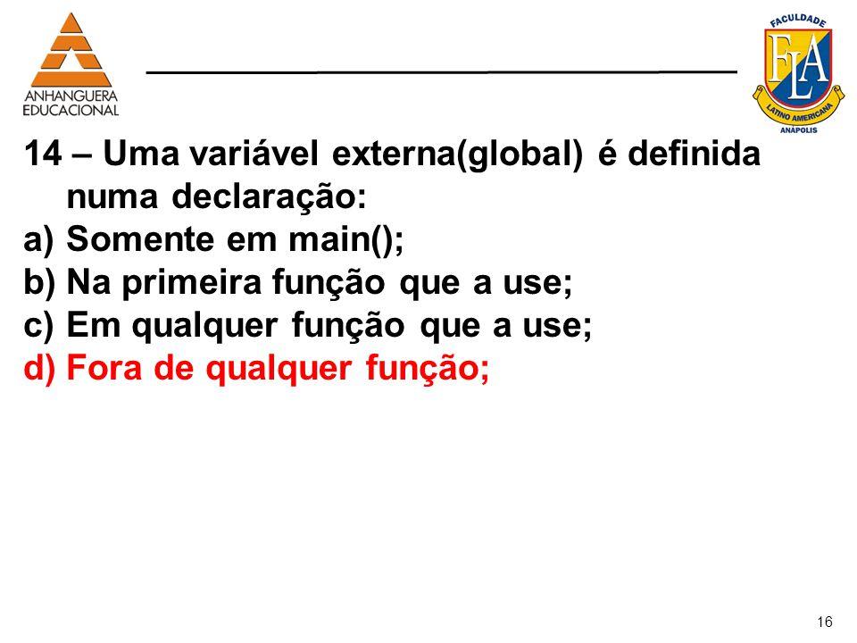 16 14 – Uma variável externa(global) é definida numa declaração: a)Somente em main(); b)Na primeira função que a use; c)Em qualquer função que a use;