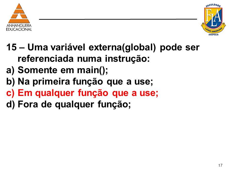 17 15 – Uma variável externa(global) pode ser referenciada numa instrução: a)Somente em main(); b)Na primeira função que a use; c)Em qualquer função q