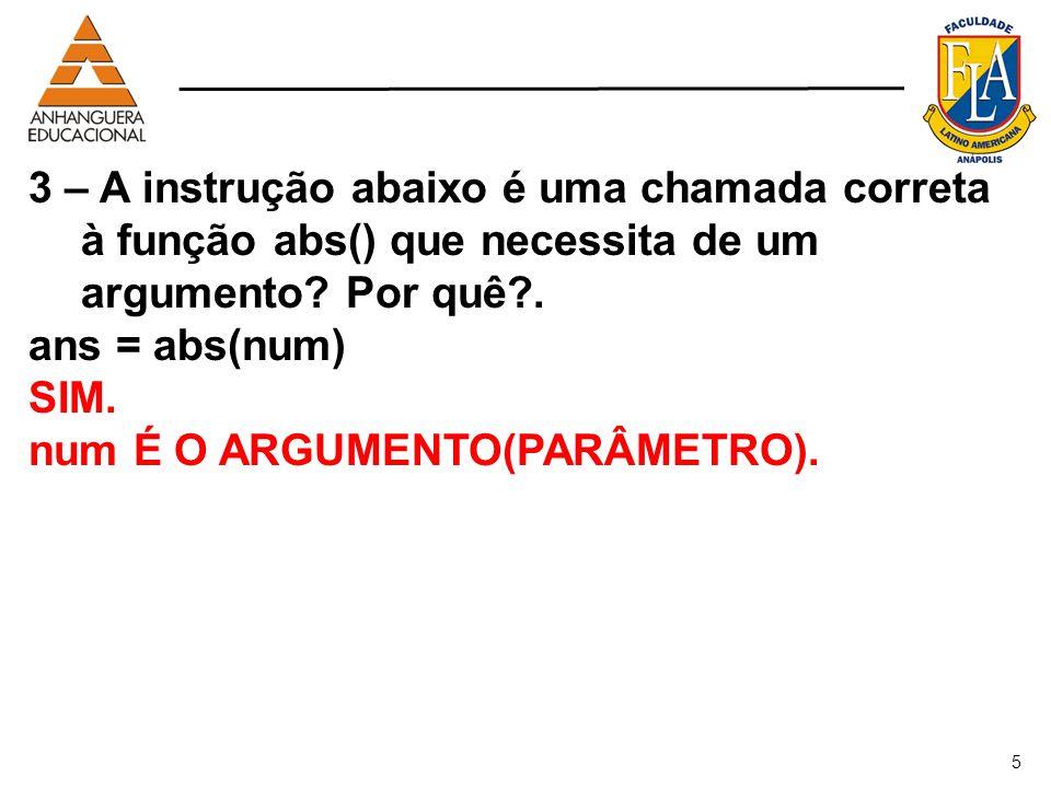 5 3 – A instrução abaixo é uma chamada correta à função abs() que necessita de um argumento? Por quê?. ans = abs(num) SIM. num É O ARGUMENTO(PARÂMETRO