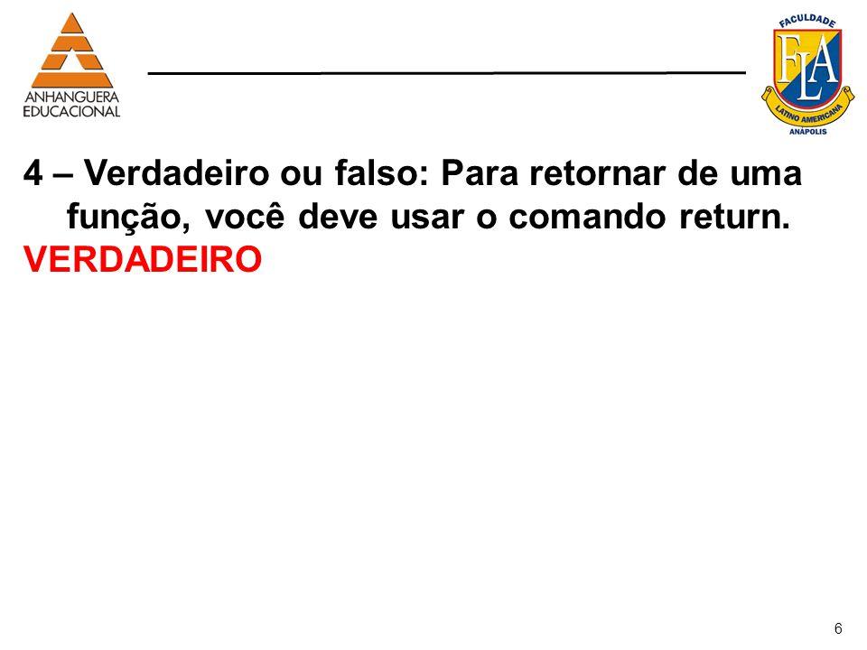 6 4 – Verdadeiro ou falso: Para retornar de uma função, você deve usar o comando return. VERDADEIRO