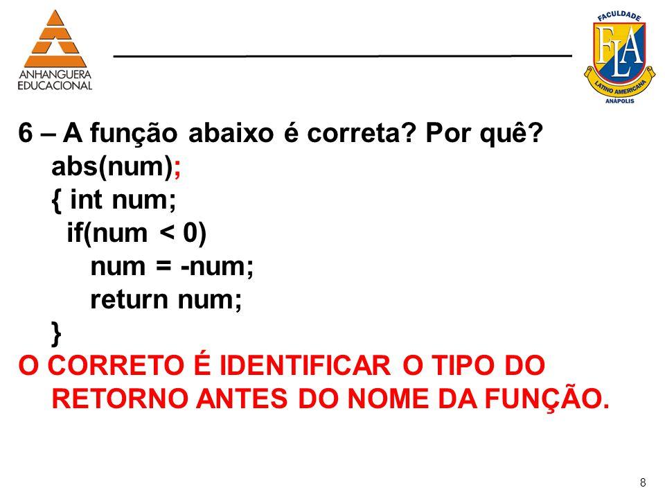 8 6 – A função abaixo é correta? Por quê? abs(num); { int num; if(num < 0) num = -num; return num; } O CORRETO É IDENTIFICAR O TIPO DO RETORNO ANTES D