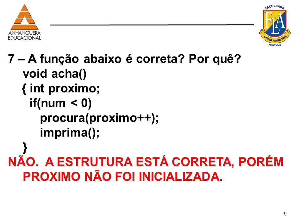 9 7 – A função abaixo é correta? Por quê? void acha() { int proximo; if(num < 0) procura(proximo++); imprima(); } NÃO. A ESTRUTURA ESTÁ CORRETA, PORÉM