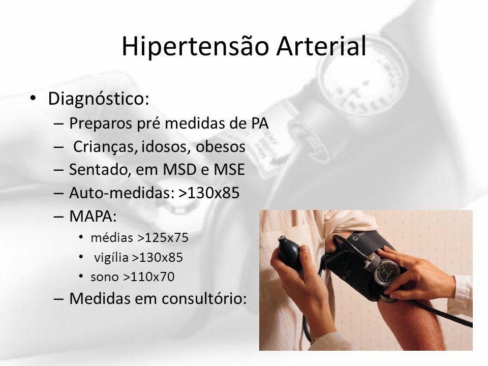 Hipertensão Arterial Diagnóstico: – Preparos pré medidas de PA – Crianças, idosos, obesos – Sentado, em MSD e MSE – Auto-medidas: >130x85 – MAPA: médi