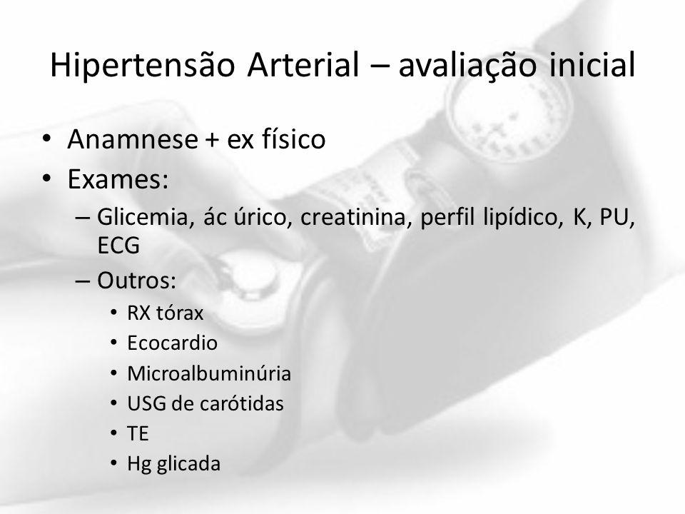 Hipertensão Arterial – avaliação inicial Anamnese + ex físico Exames: – Glicemia, ác úrico, creatinina, perfil lipídico, K, PU, ECG – Outros: RX tórax