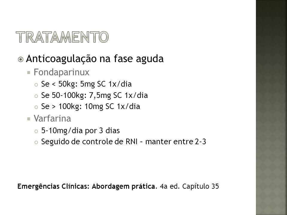 Anticoagulação na fase aguda Fondaparinux Se < 50kg: 5mg SC 1x/dia Se 50-100kg: 7,5mg SC 1x/dia Se > 100kg: 10mg SC 1x/dia Varfarina 5-10mg/dia por 3