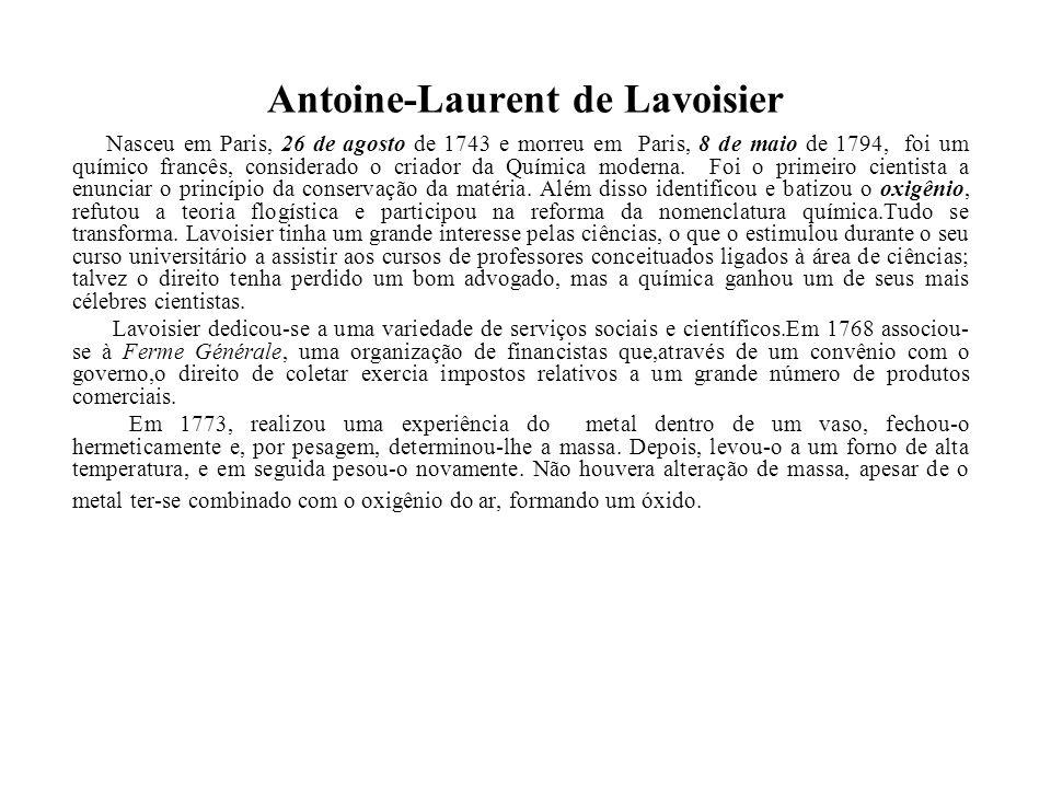 Antoine-Laurent de Lavoisier Nasceu em Paris, 26 de agosto de 1743 e morreu em Paris, 8 de maio de 1794, foi um químico francês, considerado o criador
