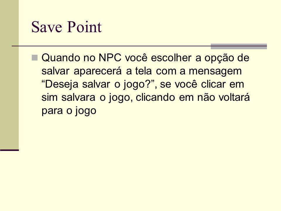 Save Point Quando no NPC você escolher a opção de salvar aparecerá a tela com a mensagem Deseja salvar o jogo?, se você clicar em sim salvara o jogo,