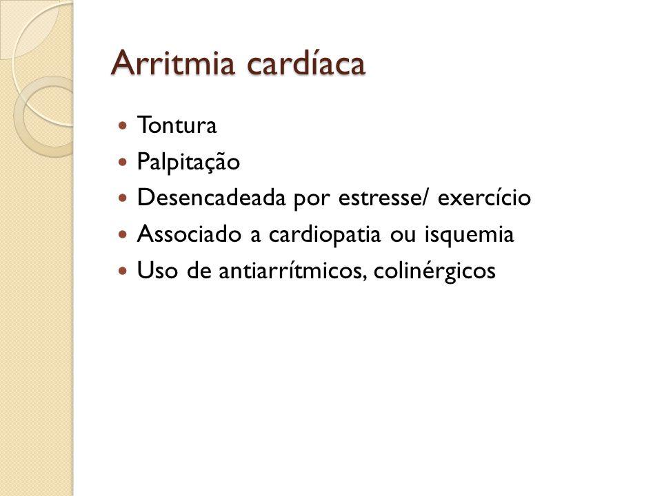 Arritmia cardíaca Tontura Palpitação Desencadeada por estresse/ exercício Associado a cardiopatia ou isquemia Uso de antiarrítmicos, colinérgicos