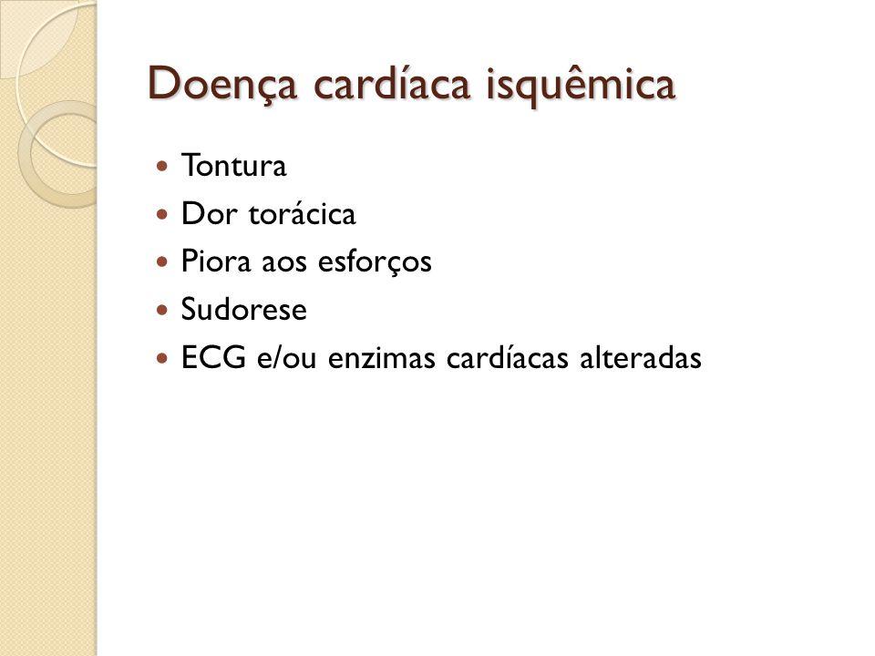 Doença cardíaca isquêmica Tontura Dor torácica Piora aos esforços Sudorese ECG e/ou enzimas cardíacas alteradas