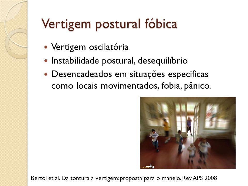 Vertigem postural fóbica Vertigem oscilatória Instabilidade postural, desequilíbrio Desencadeados em situações especificas como locais movimentados, f