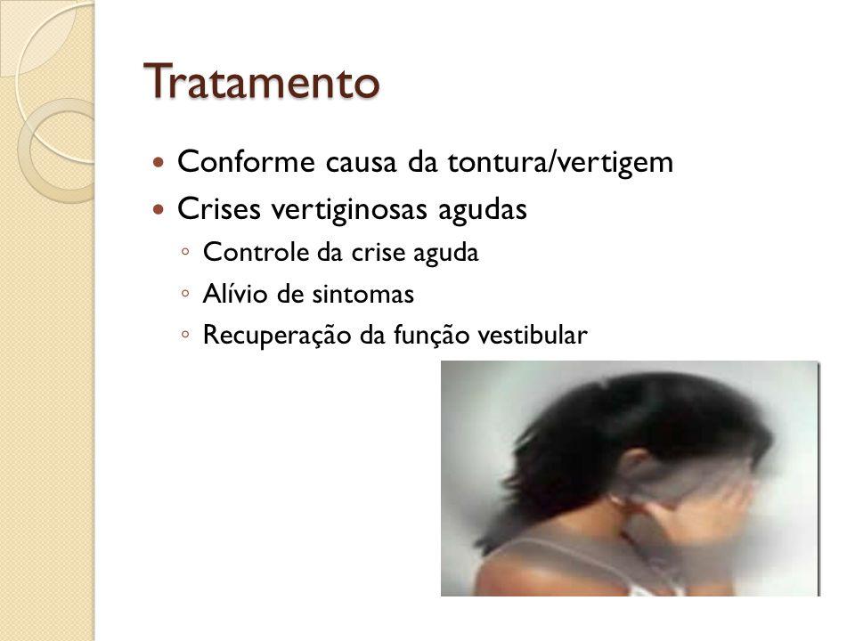 Tratamento Conforme causa da tontura/vertigem Crises vertiginosas agudas Controle da crise aguda Alívio de sintomas Recuperação da função vestibular