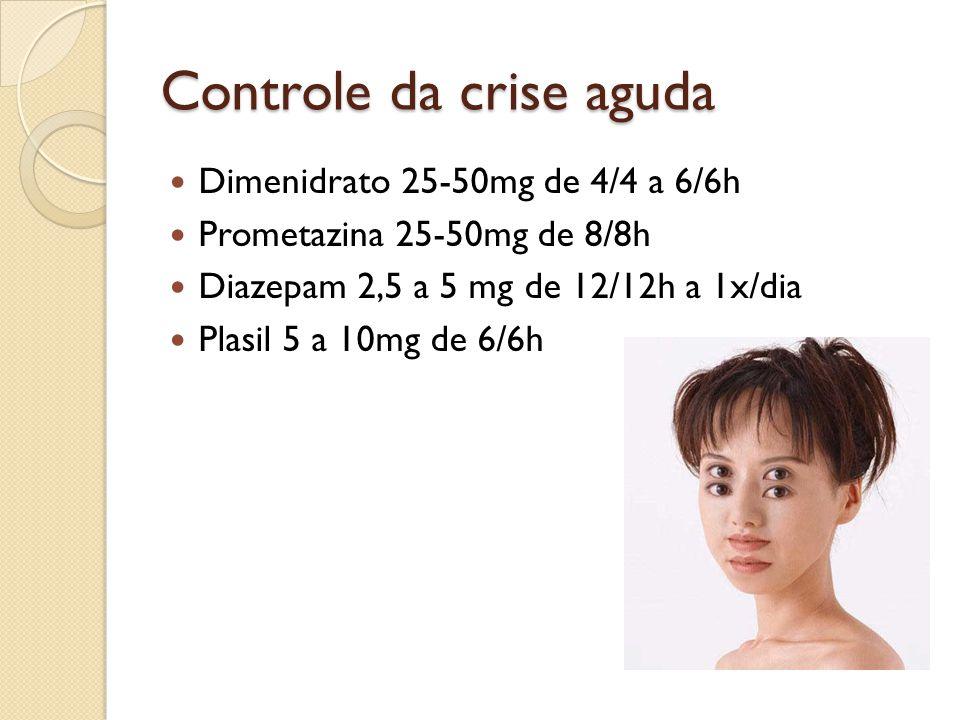 Controle da crise aguda Dimenidrato 25-50mg de 4/4 a 6/6h Prometazina 25-50mg de 8/8h Diazepam 2,5 a 5 mg de 12/12h a 1x/dia Plasil 5 a 10mg de 6/6h