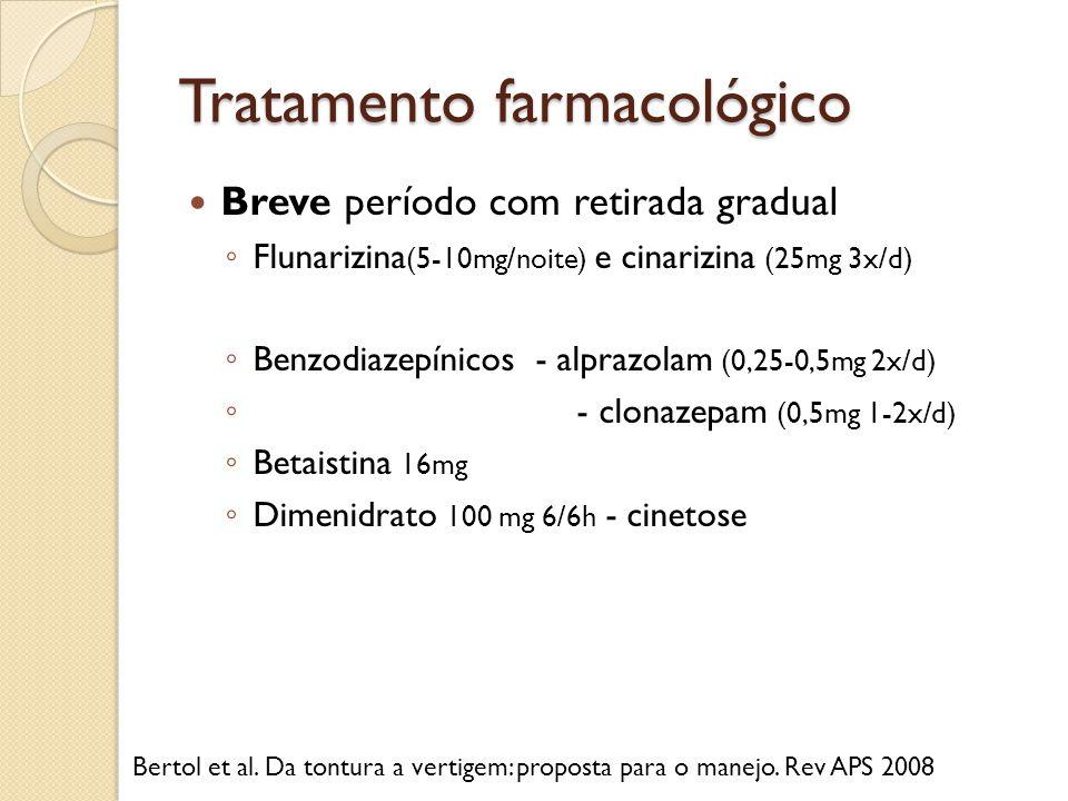 Tratamento farmacológico Breve período com retirada gradual Flunarizina (5-10mg/noite) e cinarizina (25mg 3x/d) Benzodiazepínicos - alprazolam (0,25-0