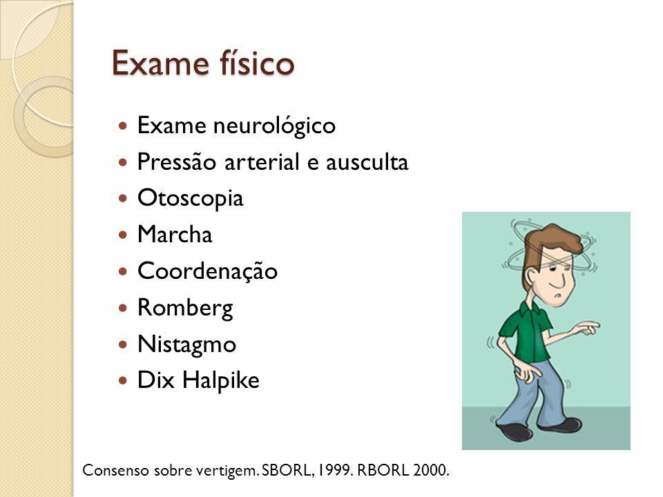 Exame físico Exame neurológico Pressão arterial e ausculta Otoscopia Marcha Coordenação Romberg Nistagmo Dix Halpike Consenso sobre vertigem. SBORL, 1