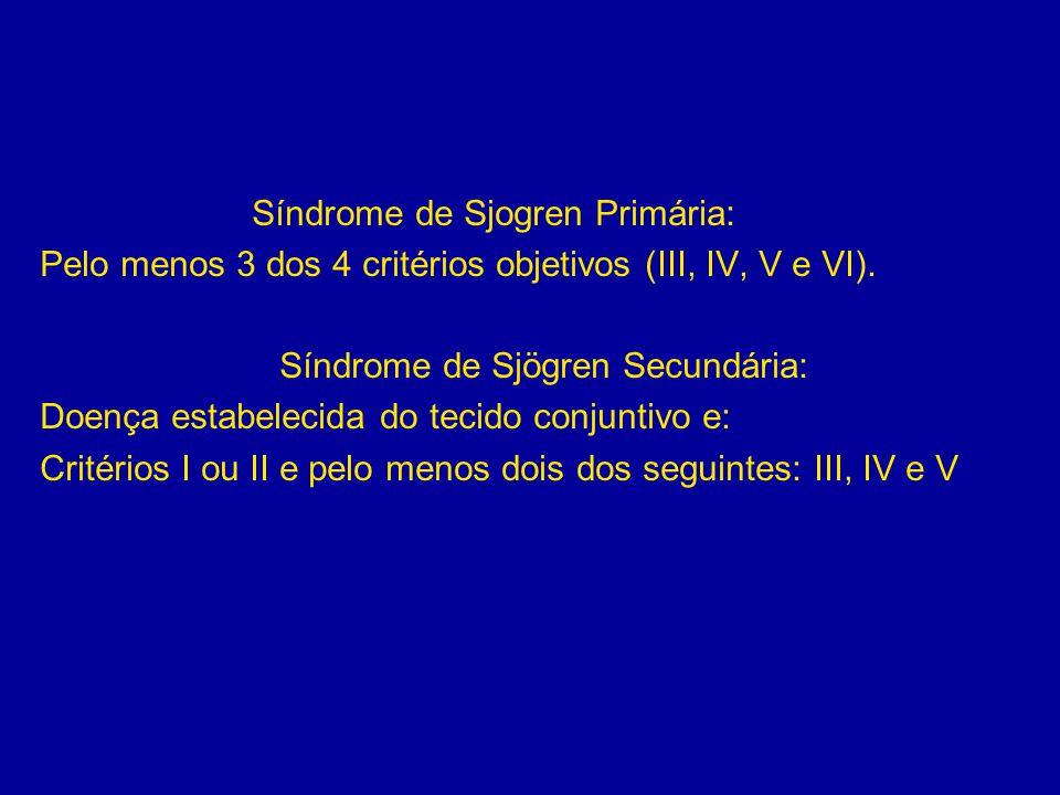 Síndrome de Sjogren Primária: Pelo menos 3 dos 4 critérios objetivos (III, IV, V e VI). Síndrome de Sjögren Secundária: Doença estabelecida do tecido