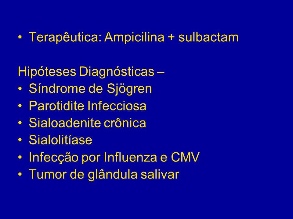 Terapêutica: Ampicilina + sulbactam Hipóteses Diagnósticas – Síndrome de Sjögren Parotidite Infecciosa Sialoadenite crônica Sialolitíase Infecção por