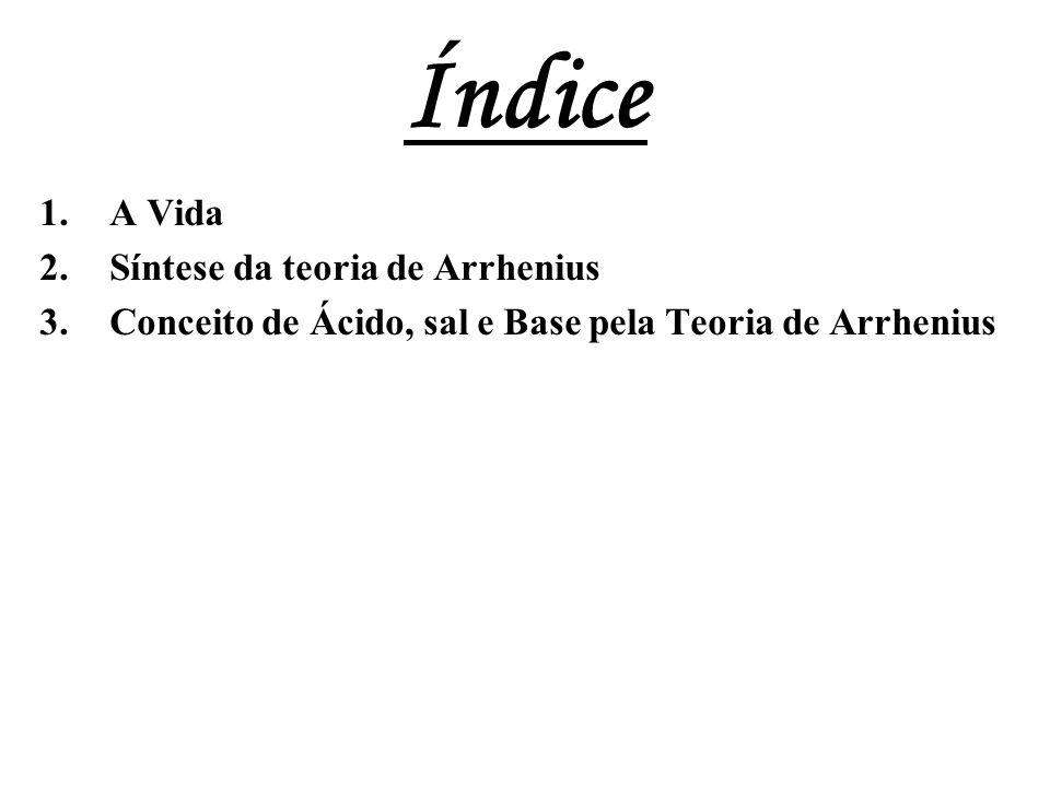 Índice 1.A Vida 2.Síntese da teoria de Arrhenius 3.Conceito de Ácido, sal e Base pela Teoria de Arrhenius