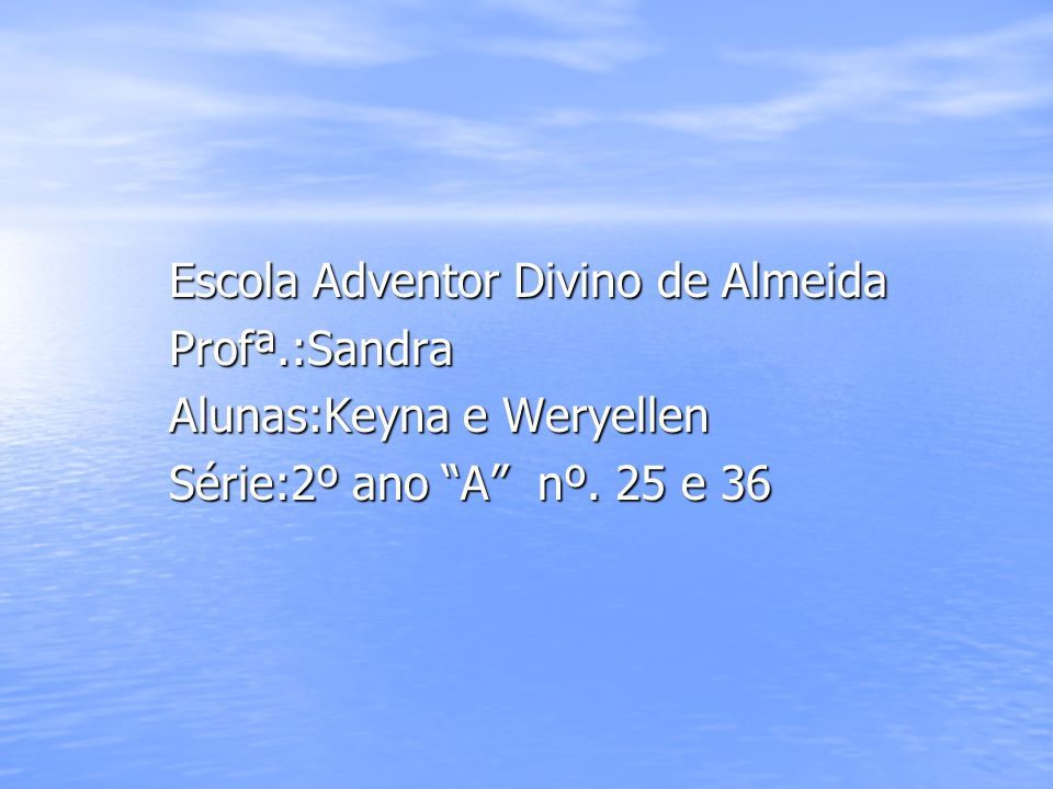 Escola Adventor Divino de Almeida Profª.:Sandra Alunas:Keyna e Weryellen Série:2º ano A nº. 25 e 36