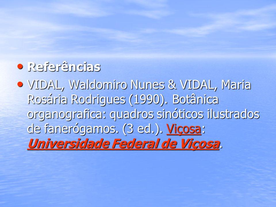 Referências Referências VIDAL, Waldomiro Nunes & VIDAL, Maria Rosária Rodrigues (1990). Botânica organografica: quadros sinóticos ilustrados de faneró