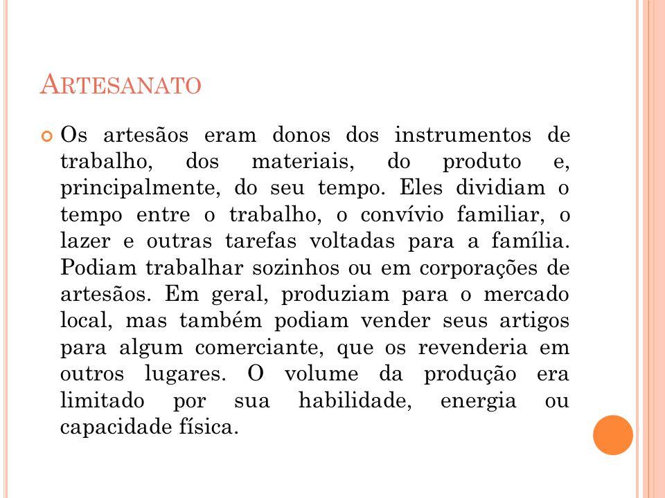 A RTESANATO Os artesãos eram donos dos instrumentos de trabalho, dos materiais, do produto e, principalmente, do seu tempo. Eles dividiam o tempo entr