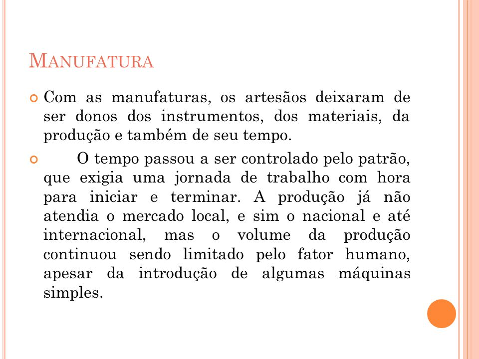 M ANUFATURA Com as manufaturas, os artesãos deixaram de ser donos dos instrumentos, dos materiais, da produção e também de seu tempo. O tempo passou a