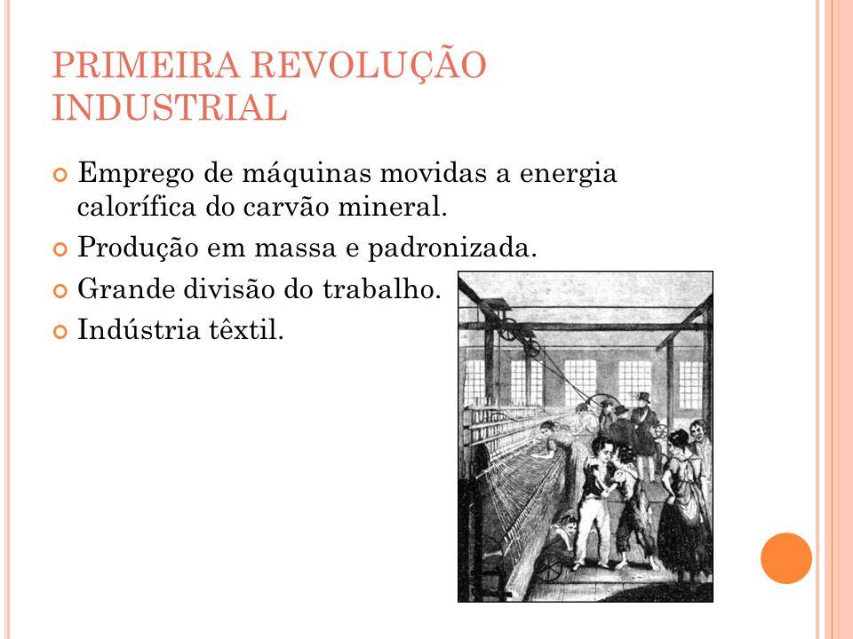 PRIMEIRA REVOLUÇÃO INDUSTRIAL Emprego de máquinas movidas a energia calorífica do carvão mineral. Produção em massa e padronizada. Grande divisão do t