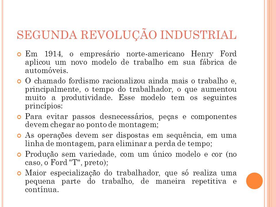 SEGUNDA REVOLUÇÃO INDUSTRIAL Em 1914, o empresário norte-americano Henry Ford aplicou um novo modelo de trabalho em sua fábrica de automóveis. O chama