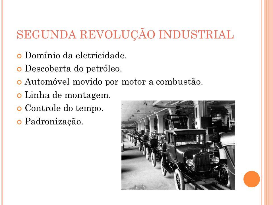 SEGUNDA REVOLUÇÃO INDUSTRIAL Domínio da eletricidade. Descoberta do petróleo. Automóvel movido por motor a combustão. Linha de montagem. Controle do t